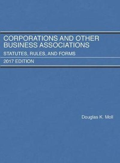 Corporations and Other Business Associations, Statutes, Rules, and Forms, 2017 - Douglas Moll