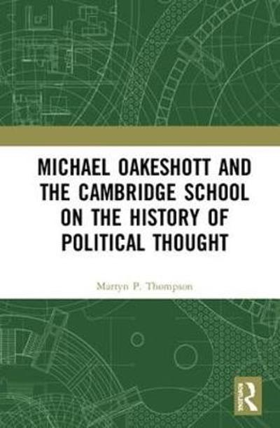 Michael Oakeshott and the Cambridge School on the History of Political Thought - Martyn Thompson