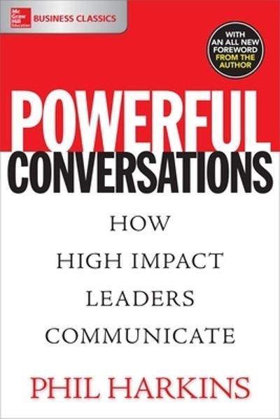 Powerful Conversations: How High Impact Leaders Communicate - Phil Harkins