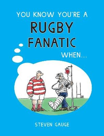 You Know You're a Rugby Fanatic When... - Steven Gauge