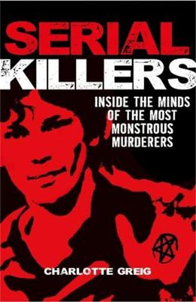 Serial Killers Inside the Minds of the Most Monstrous Murderers - Charlotte Greig