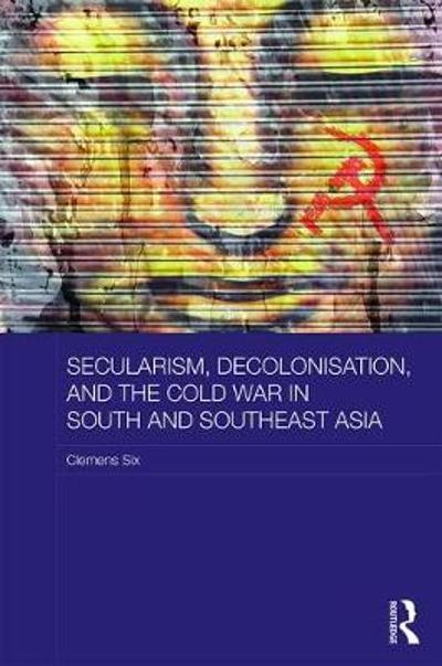 Secularism, Decolonisation, and the Cold War in South and Southeast Asia - Clemens Six