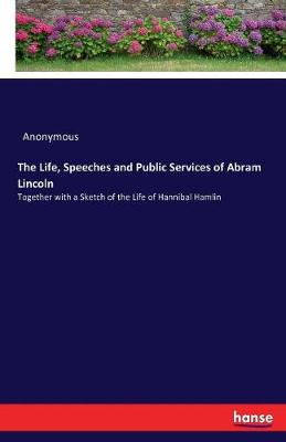 The Life, Speeches and Public Services of Abram Lincoln - Anonymous