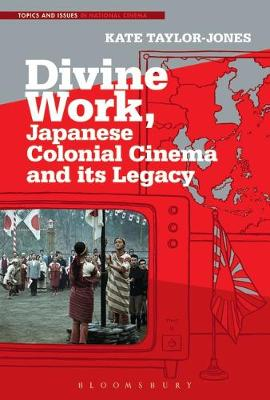 Divine Work, Japanese Colonial Cinema and its Legacy - Kate E. Taylor-Jones