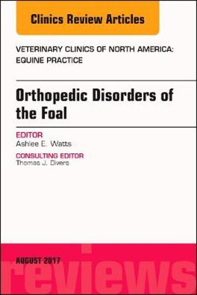 Orthopedic Disorders of the Foal, An Issue of Veterinary Clinics of North America: Equine Practice - Ashlee Watts