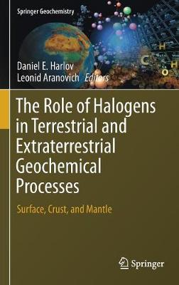 The Role of Halogens in Terrestrial and Extraterrestrial Geochemical Processes - Daniel E. Harlov