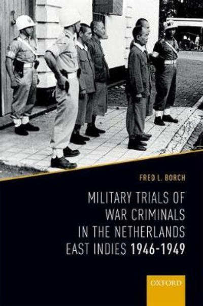 Military Trials of War Criminals in the Netherlands East Indies 1946-1949 - Fred L. Borch, III