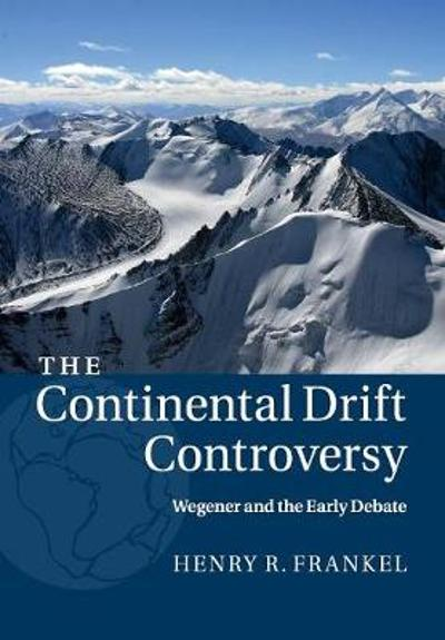 The Continental Drift Controversy: Volume 1, Wegener and the Early Debate - Henry R. Frankel