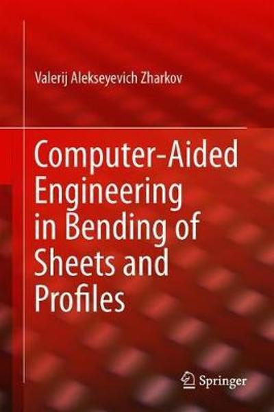 Computer-Aided Engineering in Bending of Sheets and Profiles - Valerij Zharkov