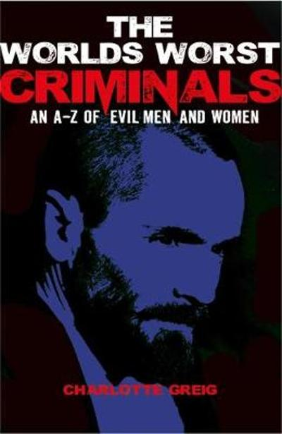 Worlds Worst Criminals: an A-Z of Evil Men and Women - Charlotte Greig