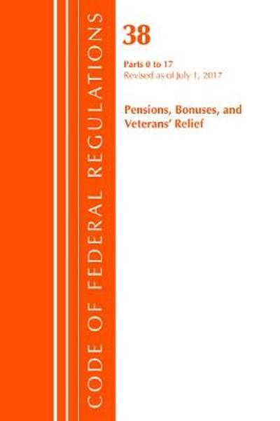 Code of Federal Regulations, Title 38 Pensions, Bonuses and Veterans' Relief 0-17, Revised as of July 1, 2017 - Office of the Federal Register (U.S.)