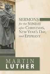 Sermons for the Sunday after Christmas, New Year's Day, and Epiphany - Martin Luther