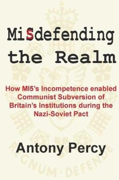 Misdefending the Realm: How MI5's incompetence enabled Communist Subversion of Britain's Institutions during the Nazi-Soviet Pact - Antony Percy