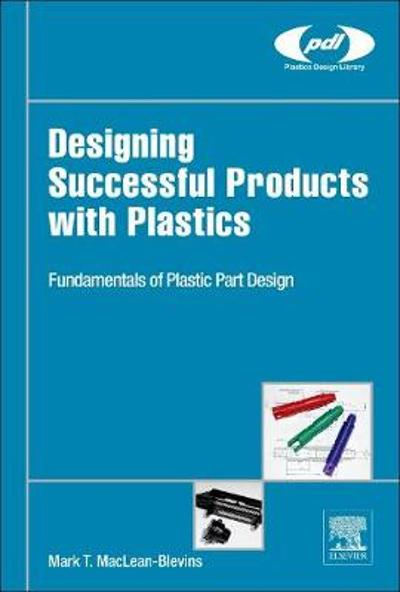 Designing Successful Products with Plastics - Mark T. MacLean-Blevins