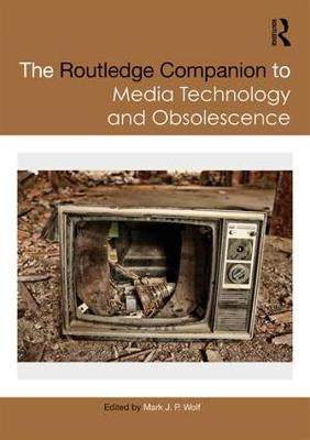 The Routledge Companion to Media Technology and Obsolescence - Mark J. P. Wolf