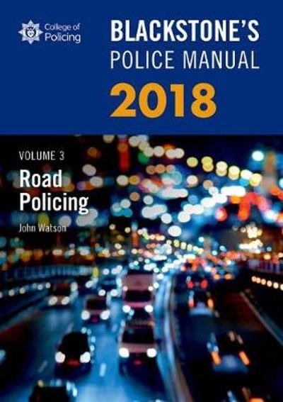 Blackstone's Police Manual Volume 3: Road Policing 2018 - John Watson