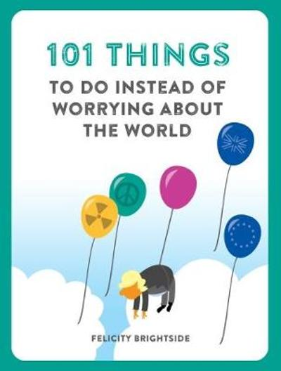 101 Things to do Instead of Worrying About the World - Felicity Brightside