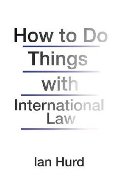 How to Do Things with International Law - Ian Hurd