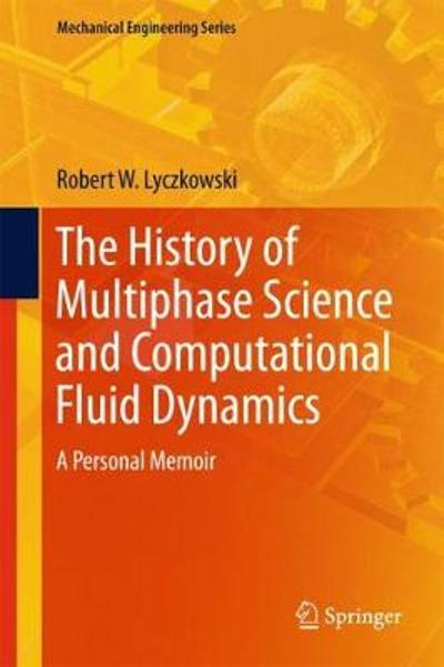 The History of Multiphase Science and Computational Fluid Dynamics - Robert W. Lyczkowski