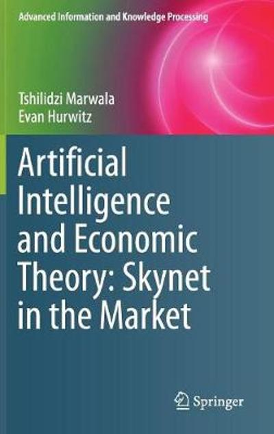 Artificial Intelligence and Economic Theory: Skynet in the Market - Tshilidzi Marwala