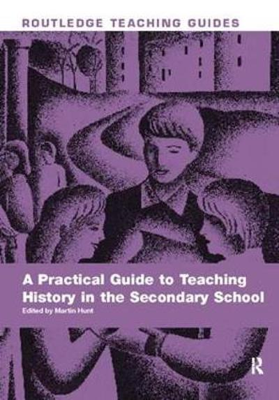 A Practical Guide to Teaching History in the Secondary School - Martin Hunt