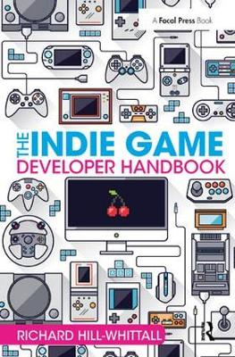 The Indie Game Developer Handbook - Richard Hill-Whittall