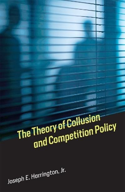 The Theory of Collusion and Competition Policy - Joseph E. Harrington, Jr.