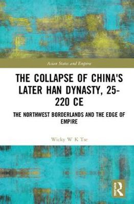 The Collapse of China's Later Han Dynasty, 25-220 CE - Wicky W K Tse