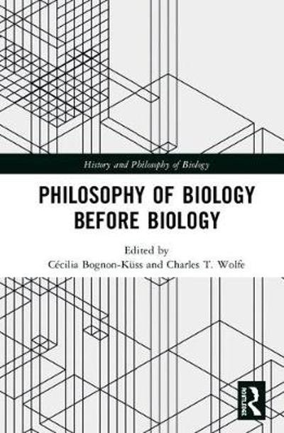 Philosophy of Biology Before Biology - Cecilia Bognon-Kuss