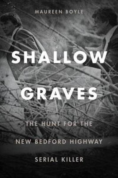 Shallow Graves - The Hunt for the New Bedford Highway Serial Killer - Maureen Boyle