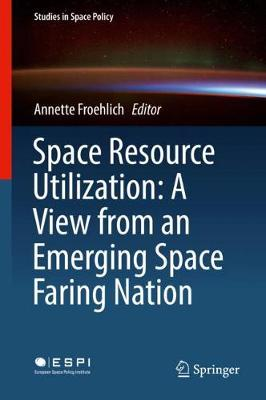 Space Resource Utilization: A View from an Emerging Space Faring Nation - Annette Froehlich