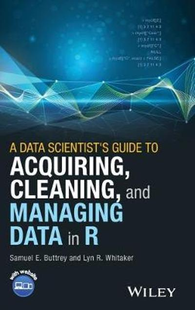 A Data Scientist's Guide to Acquiring, Cleaning, and Managing Data in R - Samuel E. Buttrey