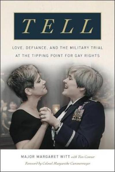 Tell - Love, Defiance, and the Military Trial at the Tipping Point for Gay Rights - Major Margaret Witt