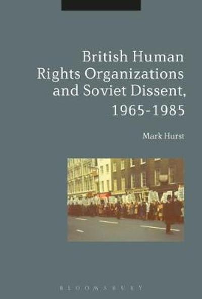 British Human Rights Organizations and Soviet Dissent, 1965-1985 - Mark Hurst