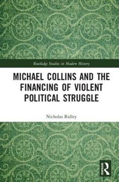 Michael Collins and the Financing of Violent Political Struggle - Nicholas Ridley