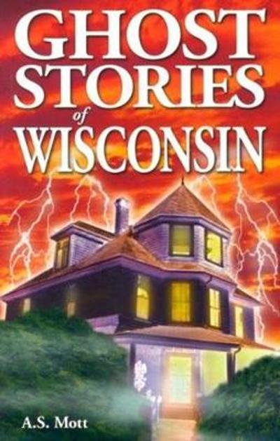 Ghost Stories of Wisconsin - A.S. Mott