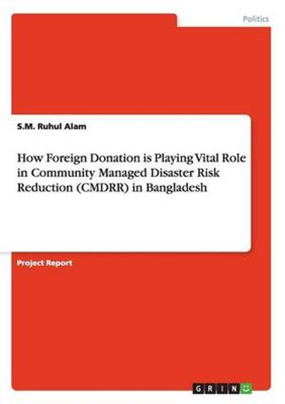 How Foreign Donation is Playing Vital Role in Community Managed Disaster Risk Reduction (CMDRR) in Bangladesh - S M Ruhul Alam