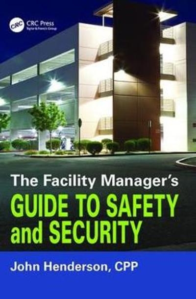 The Facility Manager's Guide to Safety and Security - John W. Henderson
