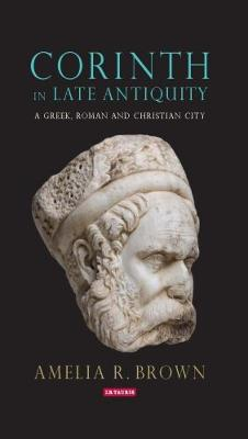 Corinth in Late Antiquity - Amelia Brown
