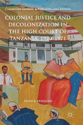 Colonial Justice and Decolonization in the High Court of Tanzania, 1920-1971 - Ellen R. Feingold