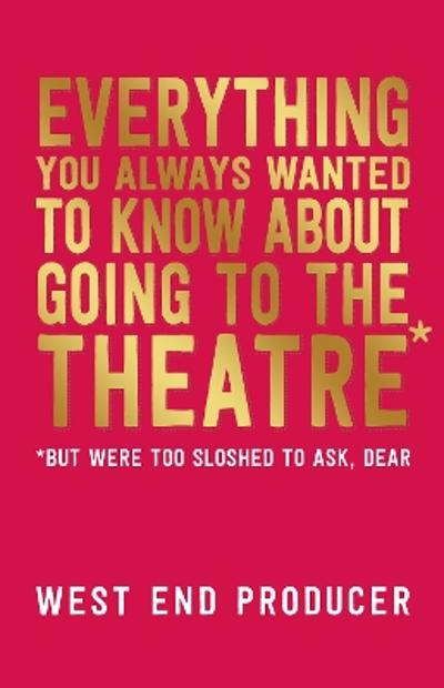 Everything You Always Wanted to Know About Going to the Theatre (But Were Too Sloshed To Ask, Dear) - West End Producer