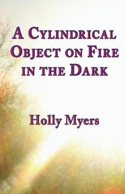 A Cylindrical Object on Fire in the Dark - Holly Myers