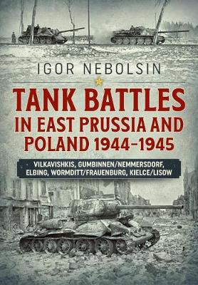 Tank Battles in East Prussia and Poland 1944-1945 - Igor Nebolsin