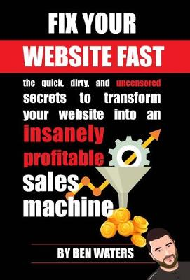 Fix Your Website FAST: The quick, dirty, and uncensored secrets to transform your website into an insanely profitable sales machine - Ben Waters