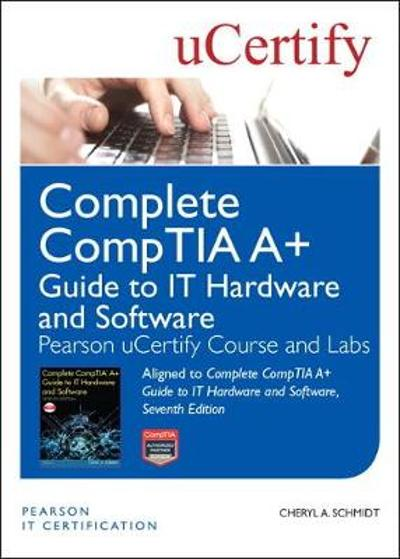 Complete CompTIA A+ Guide to IT Hardware and Software, Seventh Edition Pearson uCertify Course and Labs - Cheryl Schmidt