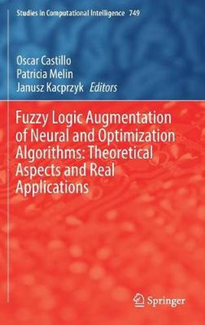 Fuzzy Logic Augmentation of Neural and Optimization Algorithms: Theoretical Aspects and Real Applications - Oscar Castillo