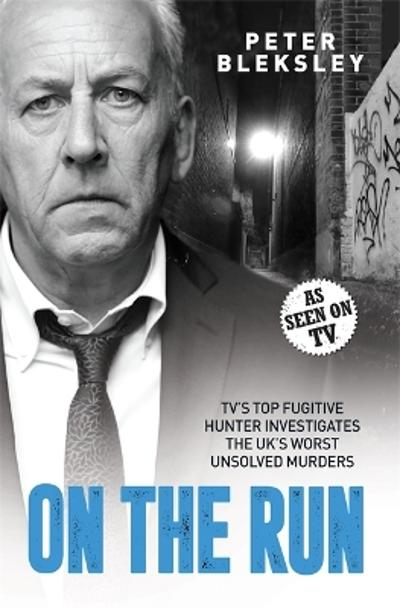 On the Run - TV's Top Fugitive Hunter Investigates the UK's Worst Unsolved Murders - Peter Bleksley