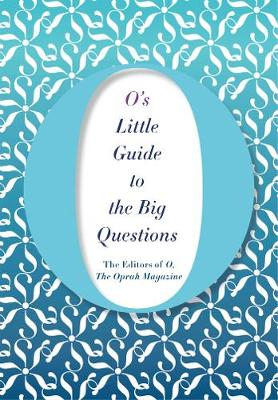 O's Little Guide to the Big Questions - the Oprah Magazine The Editors of O