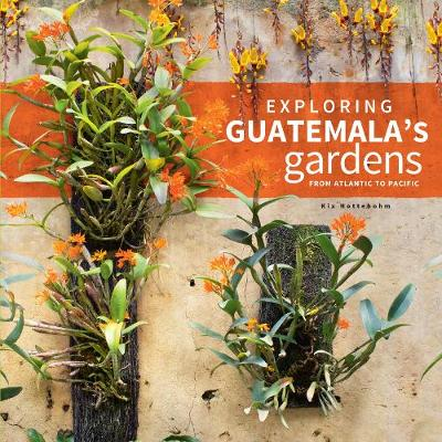 Exploring Guatemala's Gardens from Atlantic to Pacific - Kix Nottebohm