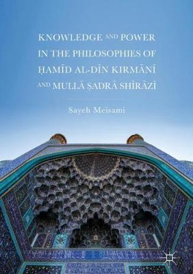 Knowledge and Power in the Philosophies of Hamid al-Din Kirmani and Mulla Sadra Shirazi - Sayeh Meisami